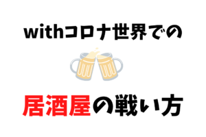 withコロナの世界での居酒屋の戦い方